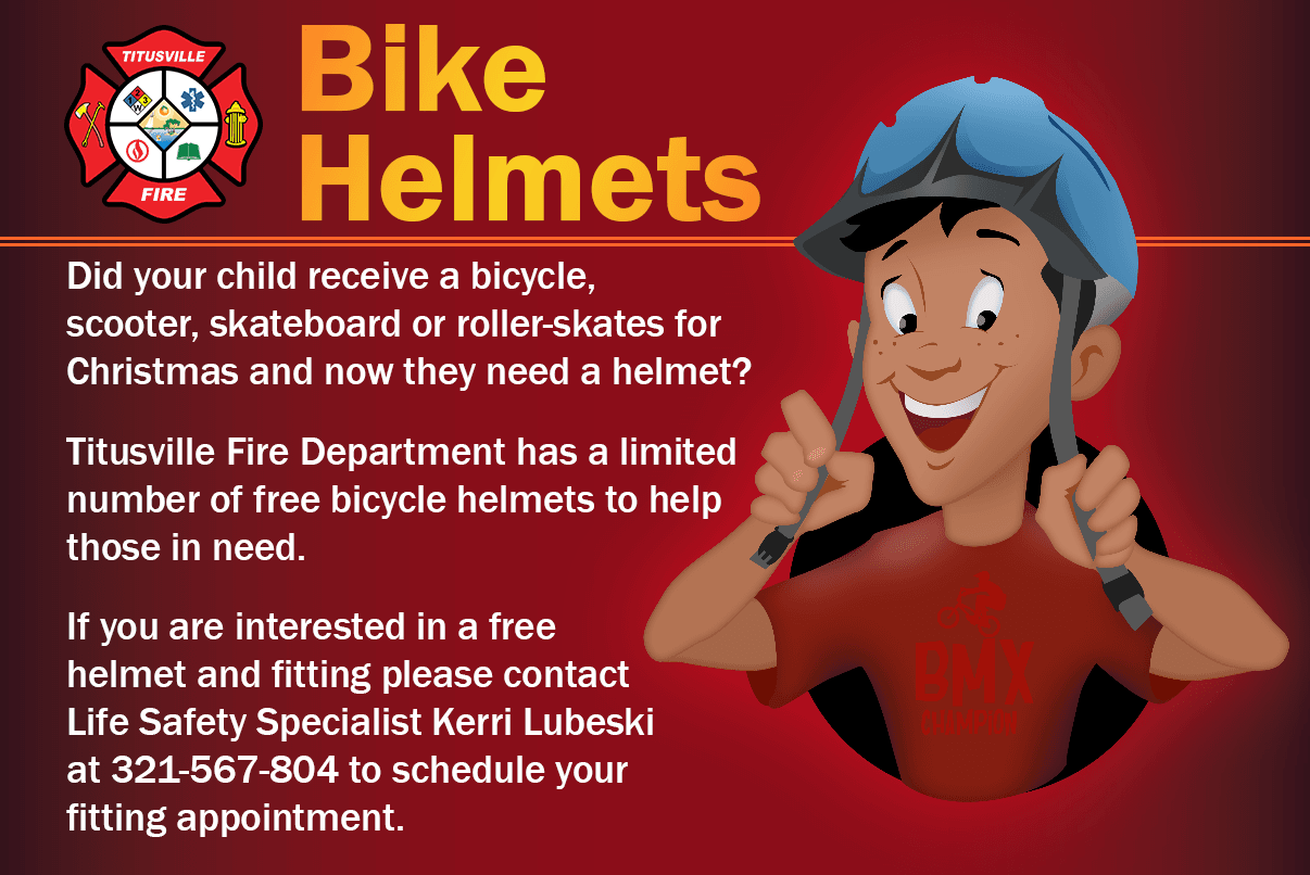 Did your child receive a bicycle, scooter, skateboard or roller-skates for Christmas and now they need a helmet? Titusville Fire Department has a limited number of free bicycle helmets to help those in need. If you are interested in a free helmet and fitting please contact Life Safety Specialist Kerri Lubeski at  321-567-3804 to schedule your fitting appointment. No walk ins allowed. Parent's/Caregiver and child receiving helmet must be present. Face masks/coverings must be worn. *More children ages 5-14 go to emergency rooms for bicycle-related injuries than with any other sport; many are head injuries. Helmets are the single most effective piece of safety equipment for riders of all ages, if you crash. Everyone should choose to wear a helmet; it just makes sense! Protect your child's head this year and make an appointment for a free bicycle helmet with fitting with our Life Safety Specialist Monday – Friday 8 a.m. – 5 p.m.